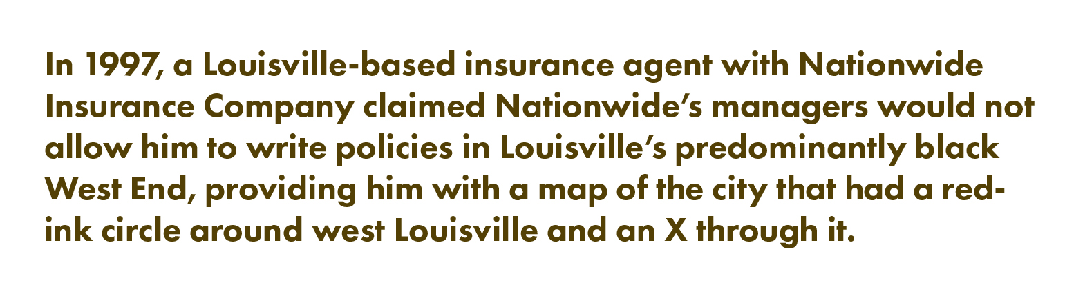In 1997, a Louisville-based insurance agent with Nationwide Insurance Company claimed Nationwide's managers would not allow him to write policies in Louisville's predominantly Black West End, providing him with a map of the city that had a red-ink circle around west Louisville and an X through it.