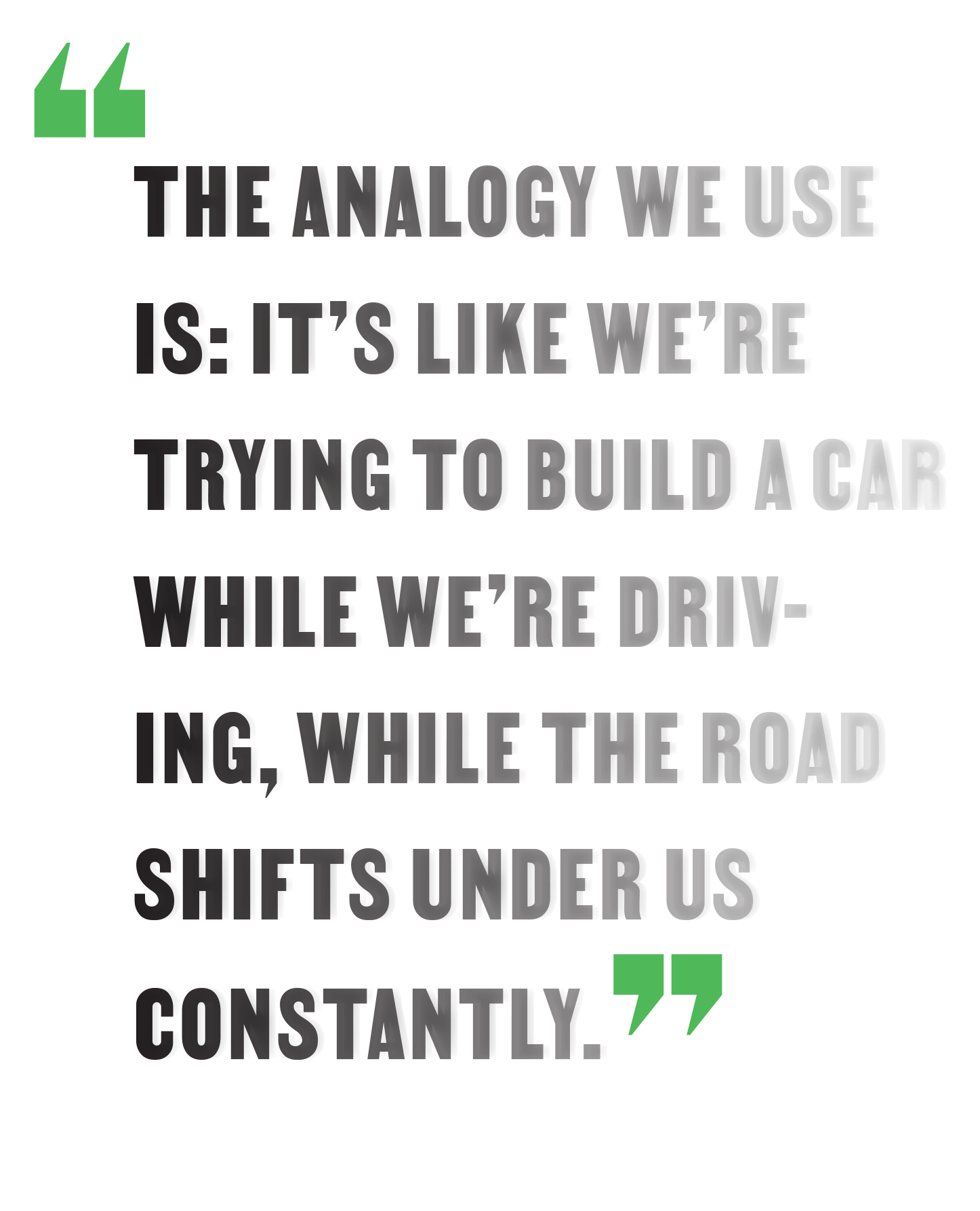 """""""The analogy we use is: It's like we're trying to build a car while we're driving, while the road shifts under us constantly."""""""