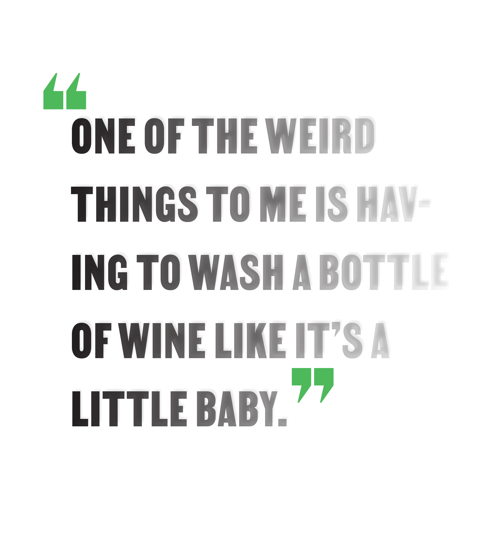 """""""One of the weird things to me is having to wash a bottle of wine like a baby."""""""