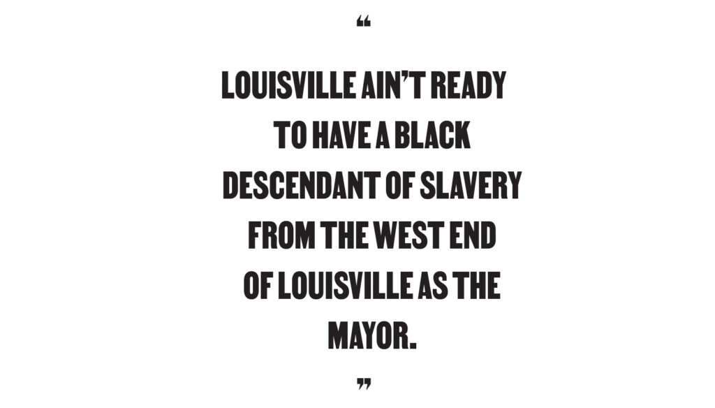 """Louisville ain't ready to have a Black descendant of slavery from the West End of Louisville as the mayor."""
