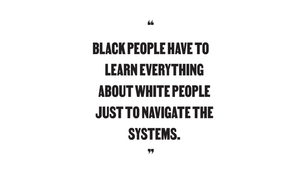 """Black people have to learn everything about white people just to navigate the systesm."""