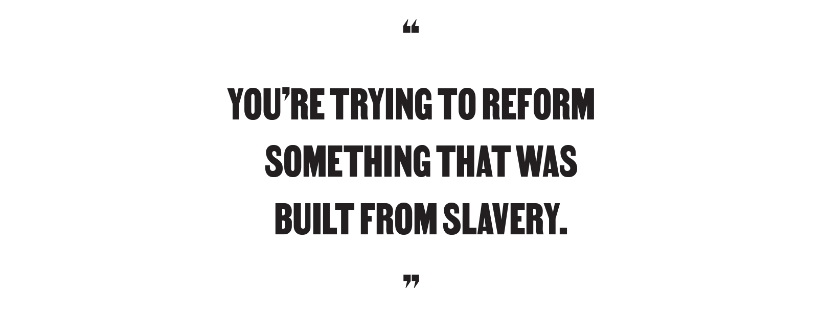 """You're trying to reform something that was built from slavery."""