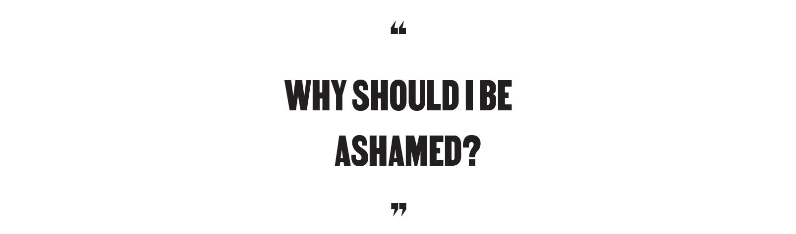 """""""Why should I be ashamed?"""""""