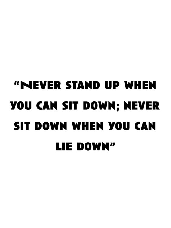 """""""Never stand up when you can sit down; never sit down when you can lie down."""""""