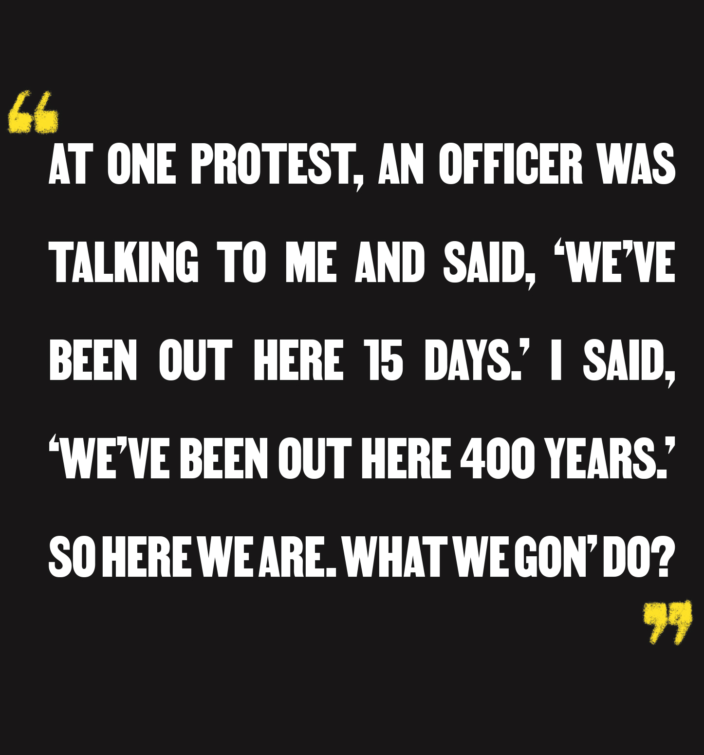 """At one protest, an officer was talking to me and said, 'We've been out here 15 days.' I said, 'We've been out here 400 years.' So here we are. What we gon' do?"""