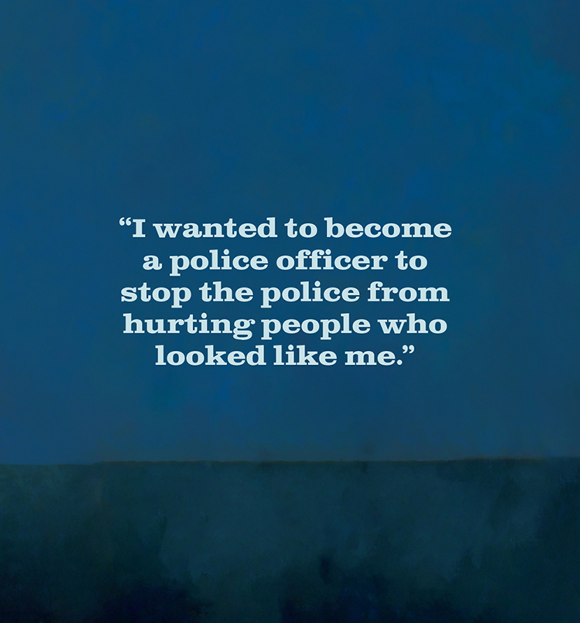 """""""I wanted to become a police officer to stop the police from hurting people who looked like me."""""""