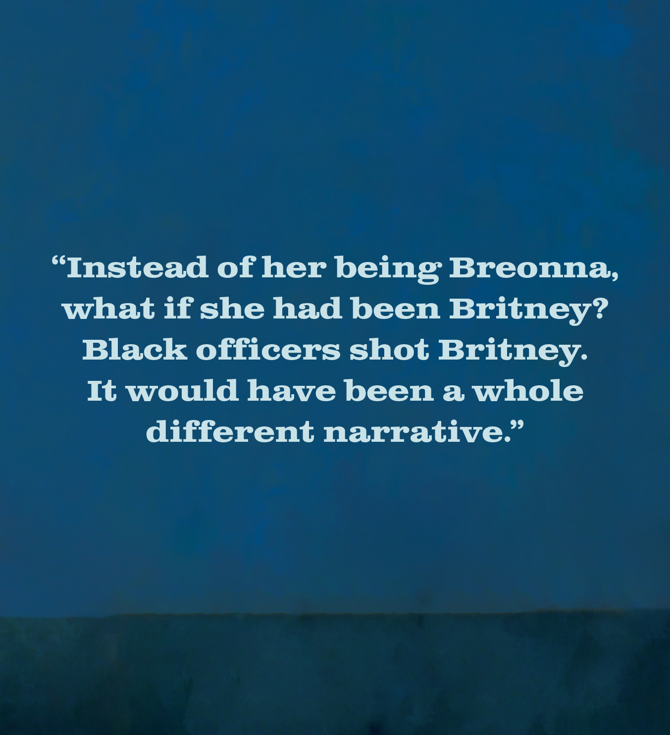 """""""Instead of her being Breonna, what if she had been Britney? Black officers shot Britney. It would have been a whole different narrative."""""""