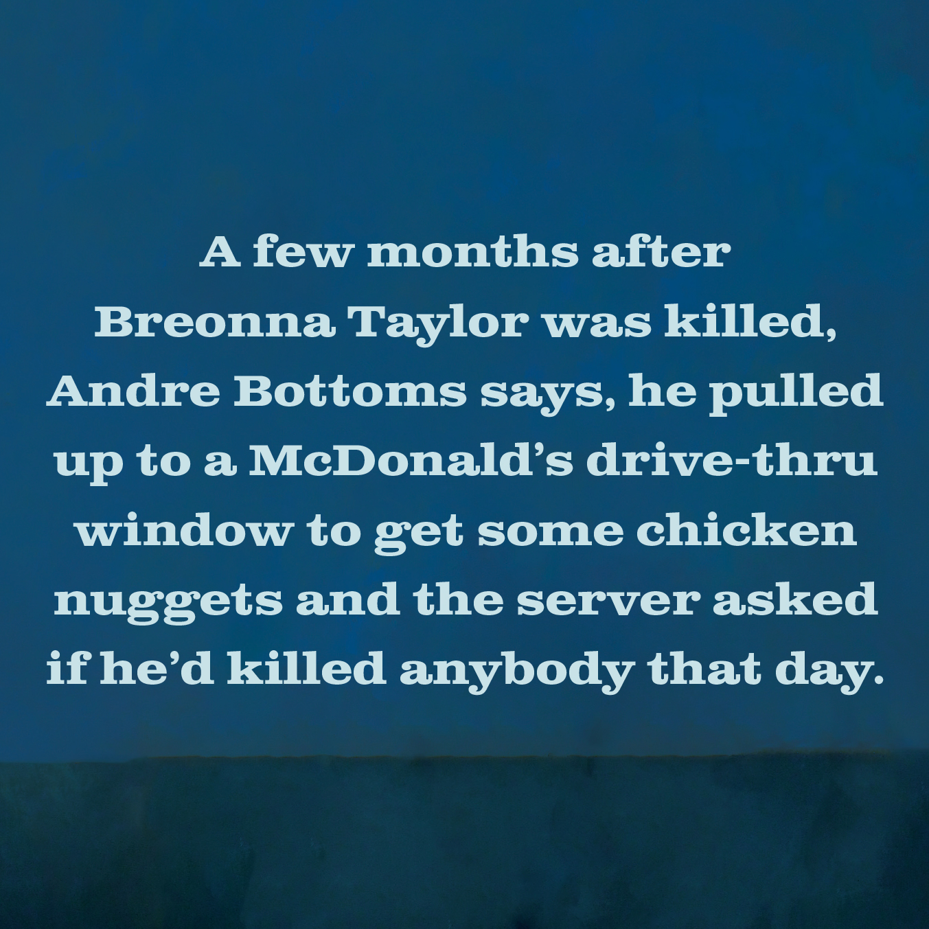 A few months after Breonna Taylor was killed, Andrew Bottoms says, he pulled up to a McDonald's drive-thru window to get some chicken nuggets and the server asked if he'd killed anybody that day.