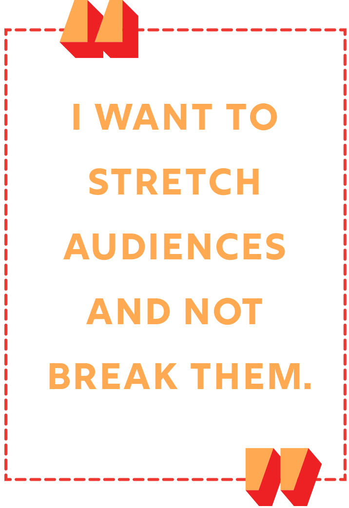 """""""I want to stretch audiences and not break them."""""""