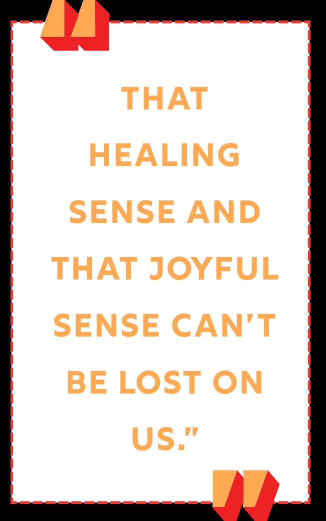 """That healing sense and that joyful sense can't be lost on us."""