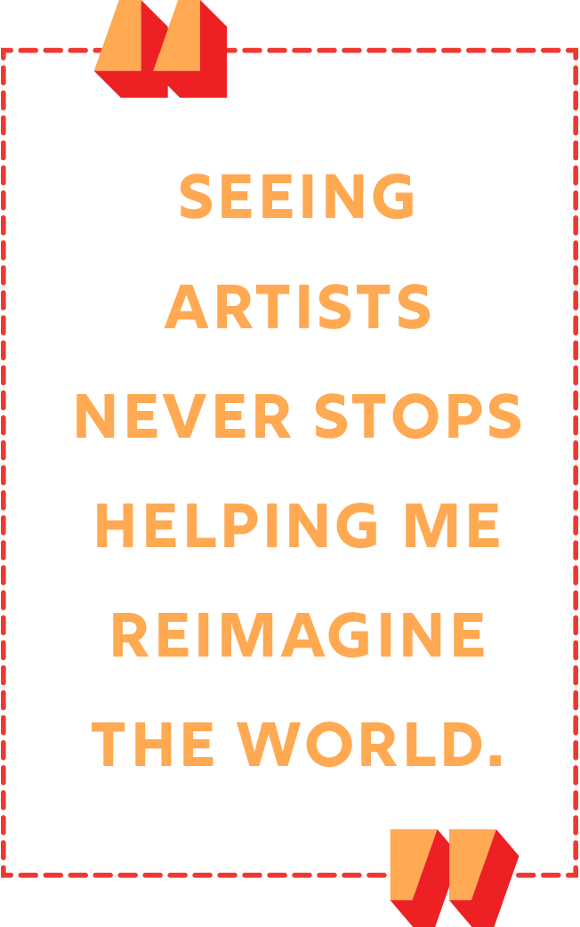 """""""Seeing artists never stops helping me reimagine the world."""""""