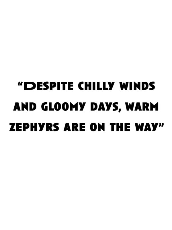 """""""Despite chilly winds and gloomy days, warm zephyrs are on the way"""""""