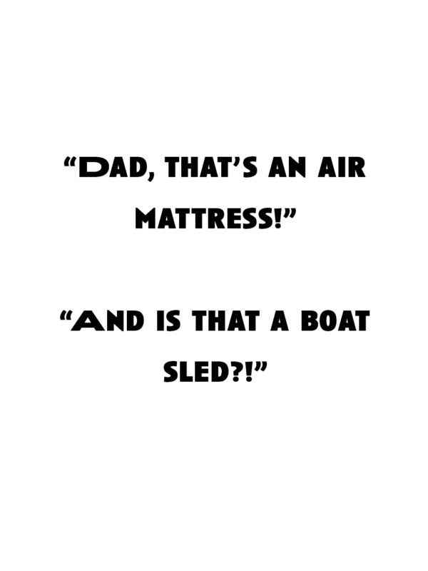 """""""Dad, that's an air mattress!"""" """"And is that a boat sled!?"""""""