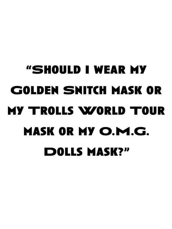 """Should I wear my Golden Snitch mask or my Trolls World Tour mask or my O.M.G. Dolls mask?"""