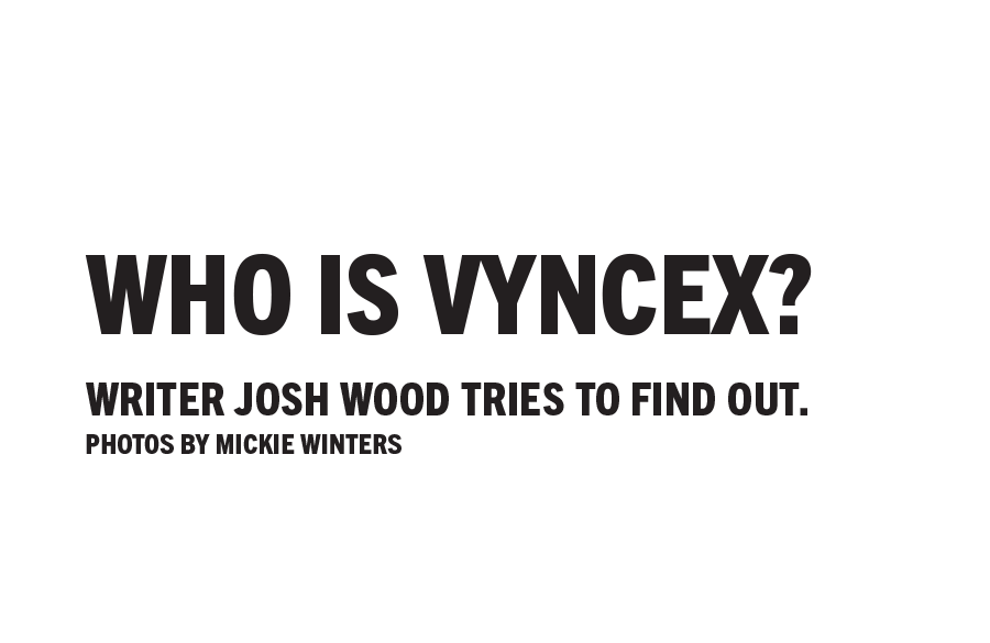 Who Is Vyncex? Writer Josh Wood tries to find out. Photos by Mickie Winters