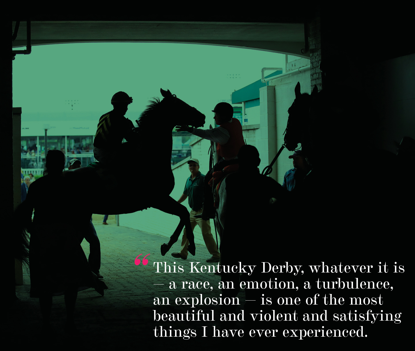 """""""This Kentucky Derby, whatever it is — a race, an emotion, a turbulence, an explosion — is one of the most beautiful and violent and satisfying things I have ever experienced."""""""