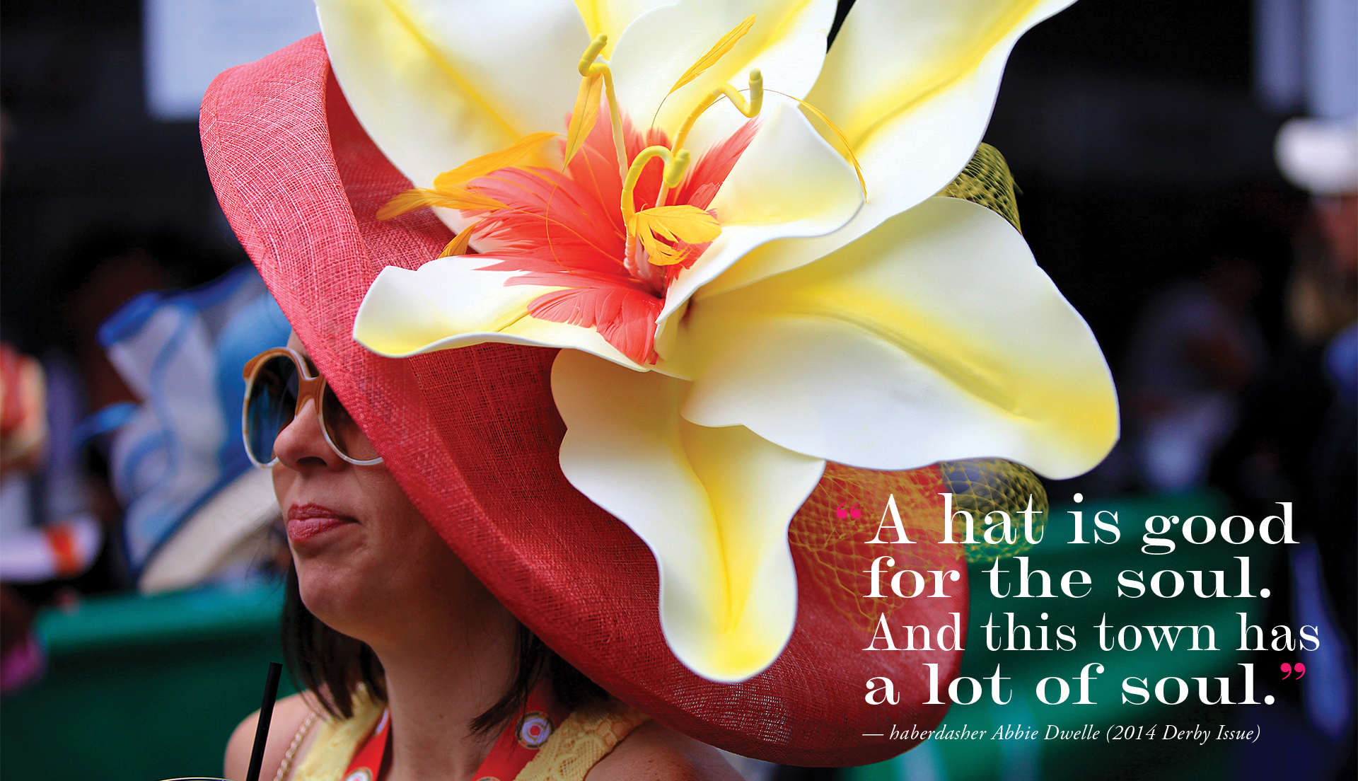 """""""A hat is good for the soul. And this town has a lot of soul."""" — haberdasher Abbie Dwelle (2014 Derby issue)"""
