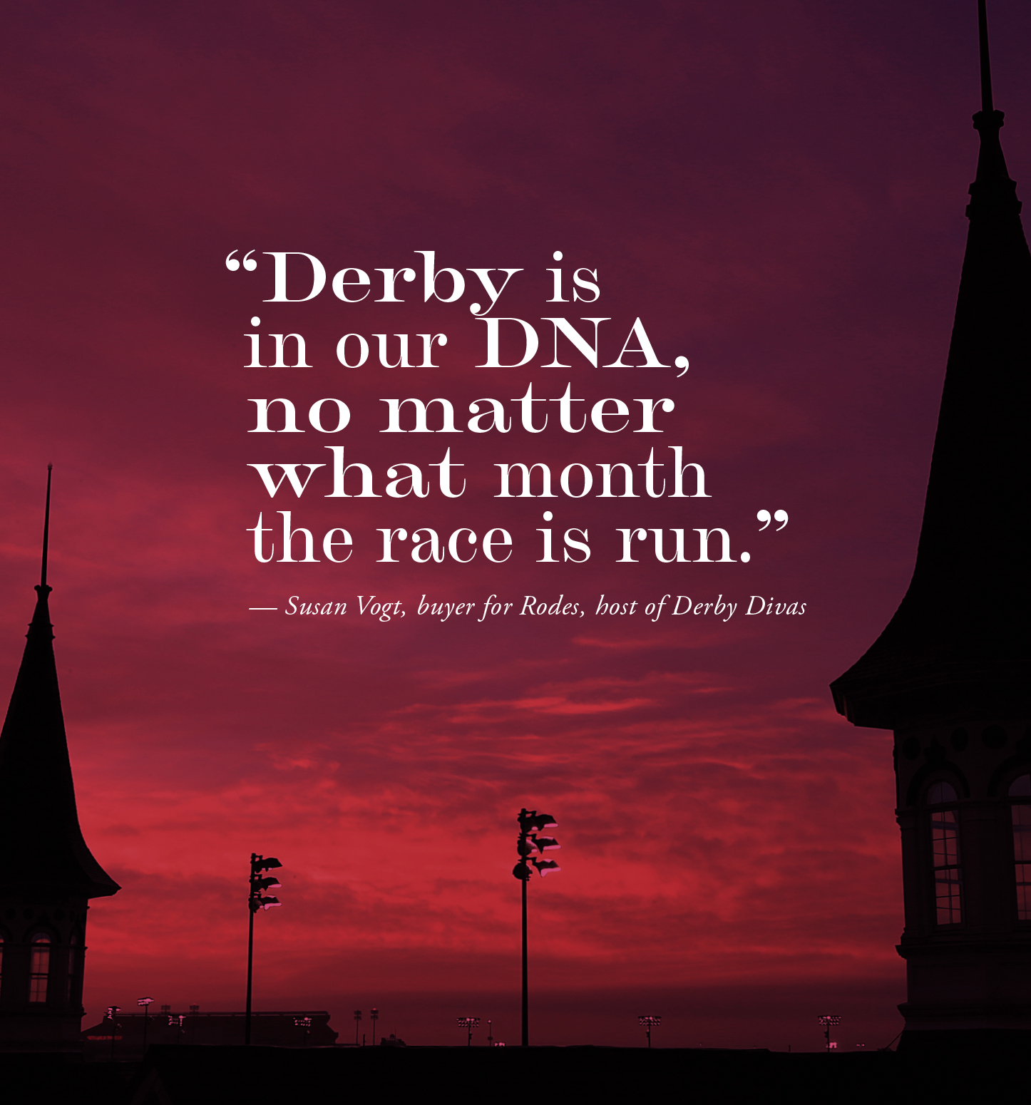 """""""Derby is in our DNA, no matter what month the race is run in."""" — Susan Vogt, buyer for Rodes, host of Derby Divas"""