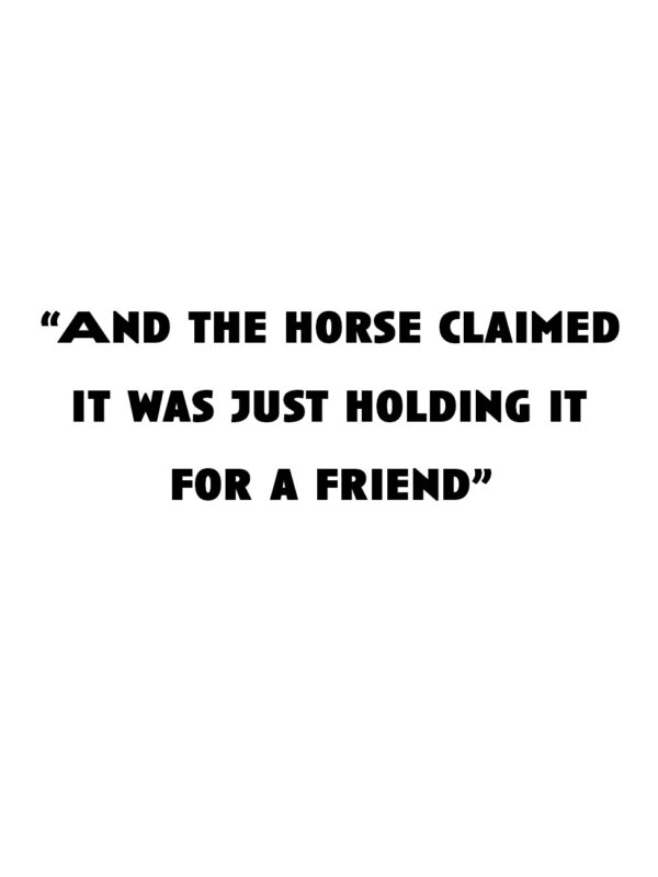 """""""And the horse claimed it was just holding it for a friend"""""""