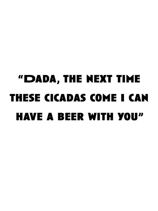 """""""Dada, the next time these cicadas come I can have a beer with you"""""""