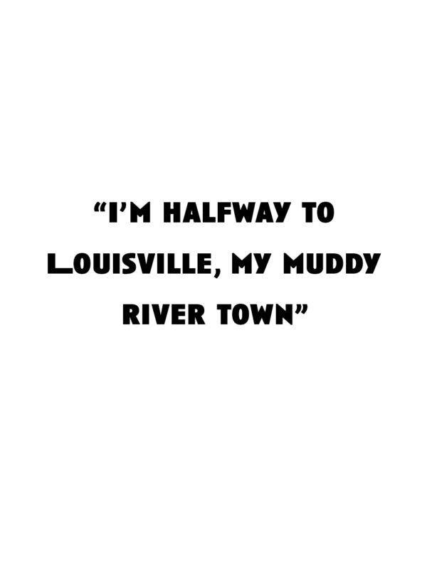 """I'm halfway to Louisville, my muddy river town"""