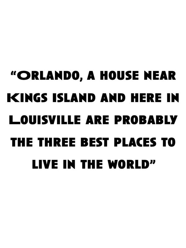 """""""Orlando, a house near Kings Island and here in Louisville are probably the three best places to live in the world."""""""