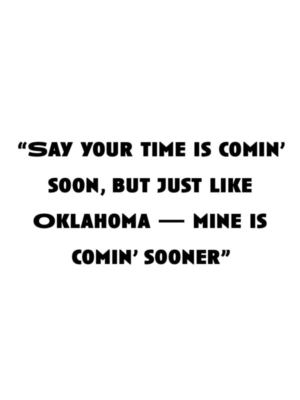 """""""Say your time is comin' soon, but just like Oklahoma — mine is comin' sooner"""""""