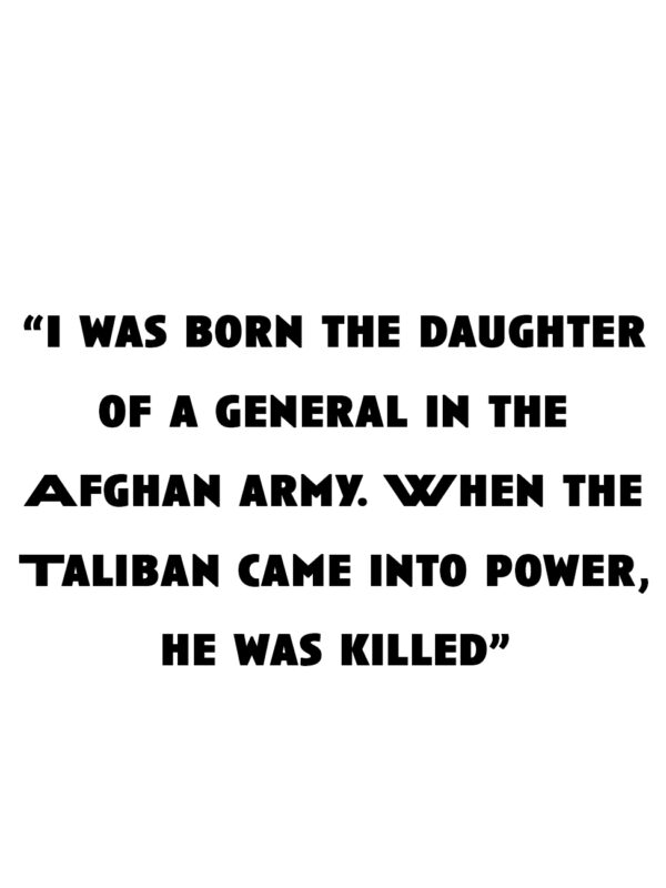 """""""I was born the daughter of a general in the Afghan army. When the Taliban came into power, he was killed"""""""