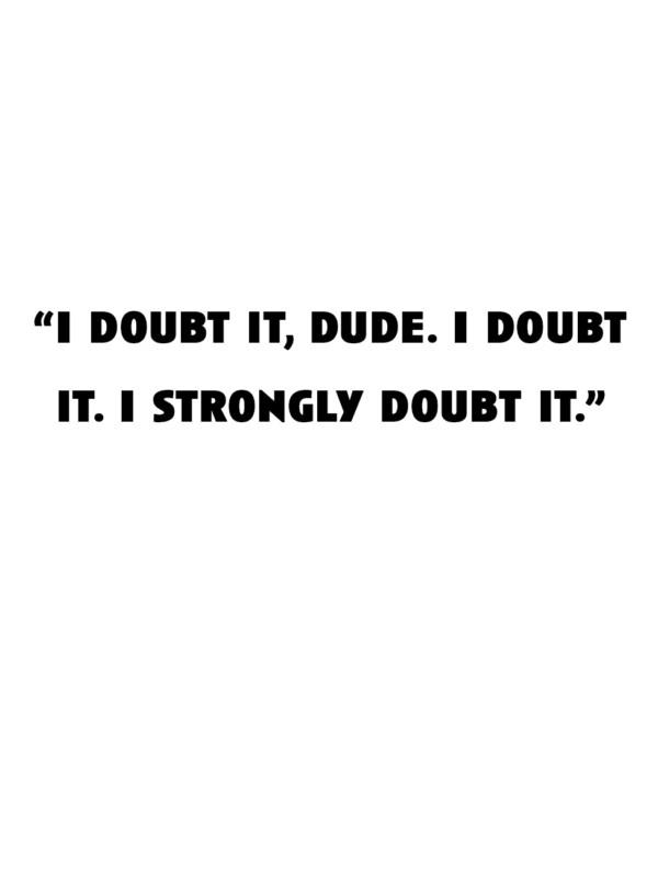 """""""I doubt it, dude. I doubt it. I strongly doubt it."""""""