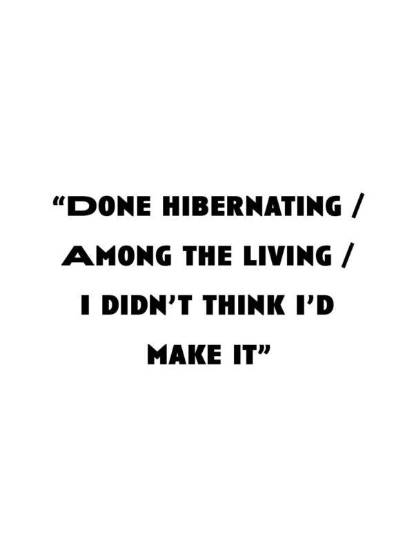 """Done hibernating / Among the living / I didn't think I'd make it."""
