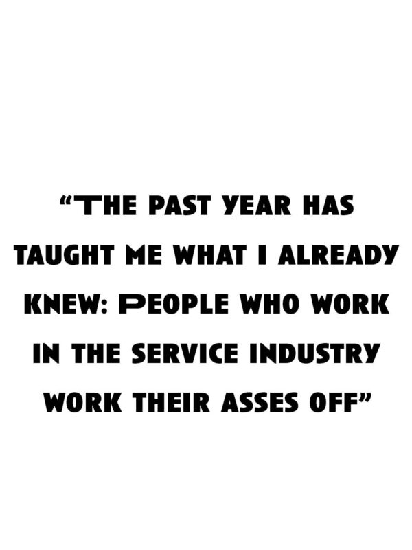 """""""The past year has taught me what I already knew: People who work in the service industry work their asses off."""""""